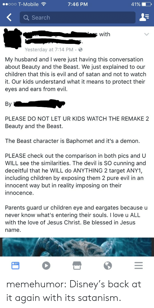 Imposing: ..ooo T-Mobile  7:46 PM  41%  Q Search  swith  Yesterday at 7:14 PM  My husband and I were just having this conversation  about Beauty and the Beast. We just explained to our  children that this is evil and of satan and not to watch  it. Our kids understand what it means to protect their  eyes and ears from evil.  By  PLEASE DO NOT LET UR KIDS WATCH THE REMAKE 2  Beauty and the Beast.  The Beast character is Baphomet and it's a demon.  PLEASE check out the comparison in both pics and U  WILL see the similarities. The devil is SO cunning and  deceitful that he WILL do ANYTHING 2 target ANY1,  including children by exposing them 2 pure evil in an  innocent way but in reality imposing on their  innocence.  Parents guard ur children eye and eargates because u  never know what's entering their souls. I love u ALL  with the love of Jesus Christ. Be blessed in Jesus  name. memehumor:  Disney's back at it again with its satanism.
