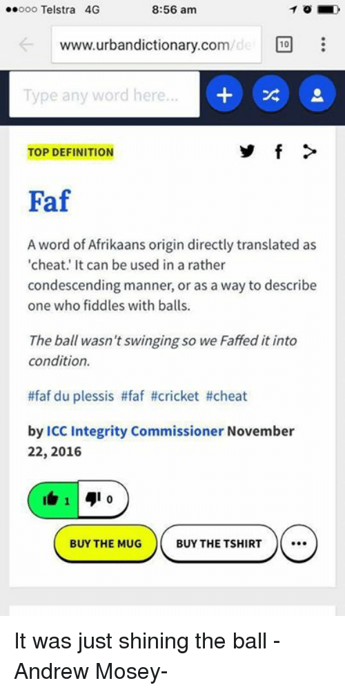 Www Urbandictionary Com: ..ooo Telstra 4G  8:56 am  www.urbandictionary.com  10  Type any word here...  TOP DEFINITION  Faf  A word of Afrikaans origin directly translated as  'cheat. It can be used in a rather  condescending manner, or as a way to describe  one who fiddles with balls.  The ball wasn't swinging so we Faffed it into  condition.  ttfaf du plessis #faf #cricket #cheat  by ICC Integrity Commissioner November  22, 2016  14  I o  BUY THE MUG  BUY THE TSHIRT It was just shining the ball  -Andrew Mosey-