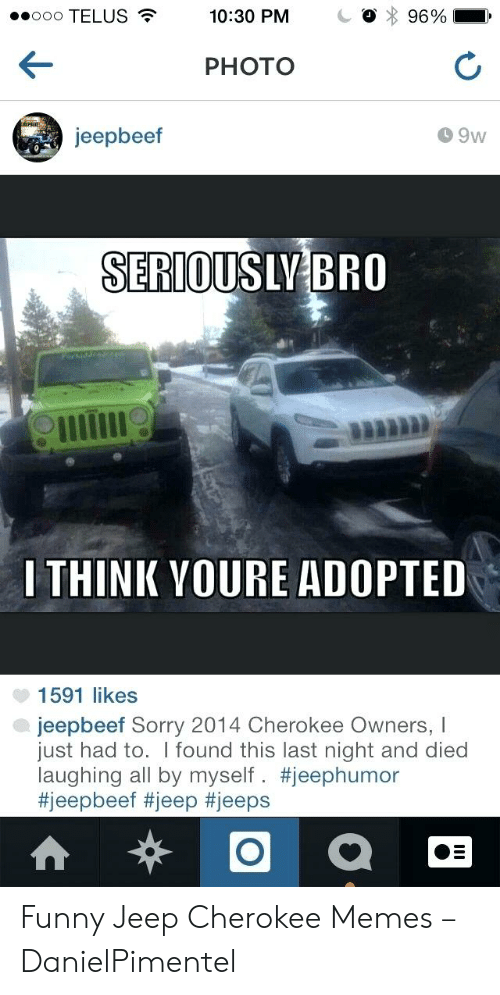 Funny Jeep: ooo TELUS  96%  10:30 PM  PHOTO  jeepbeef  9w  SERIOUSLY BRO  I THINK YOURE ADOPTED  1591 likes  jeepbeef Sorry 2014 Cherokee Owners, I  just had to. I found this last night and died  laughing all by myself. Funny Jeep Cherokee Memes – DanielPimentel