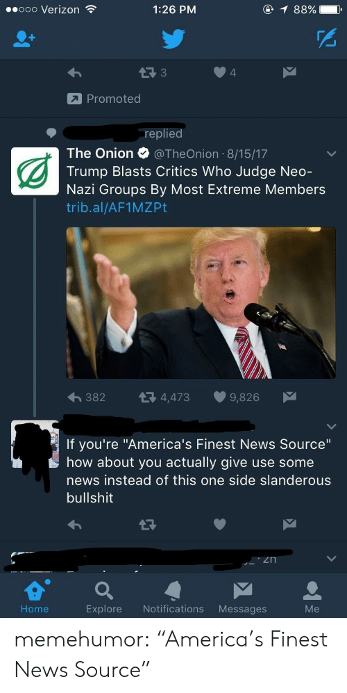 "News, The Onion, and Tumblr: .ooo Verizon  1:26 PM  @  88%)  PS  4  Promoted  replied  The Onion @TheOnion 8/15/17  Trump Blasts Critics Who Judge Neo  Nazi Groups By Most Extreme Members  trib.al/AF1MZPt  382  4,473  9,826  If you're ""America's Finest News Source""  how about you actually give use some  news instead of this one side slanderous  bullshit  e a  Home  Explore Notifications Messages memehumor:  ""America's Finest News Source"""