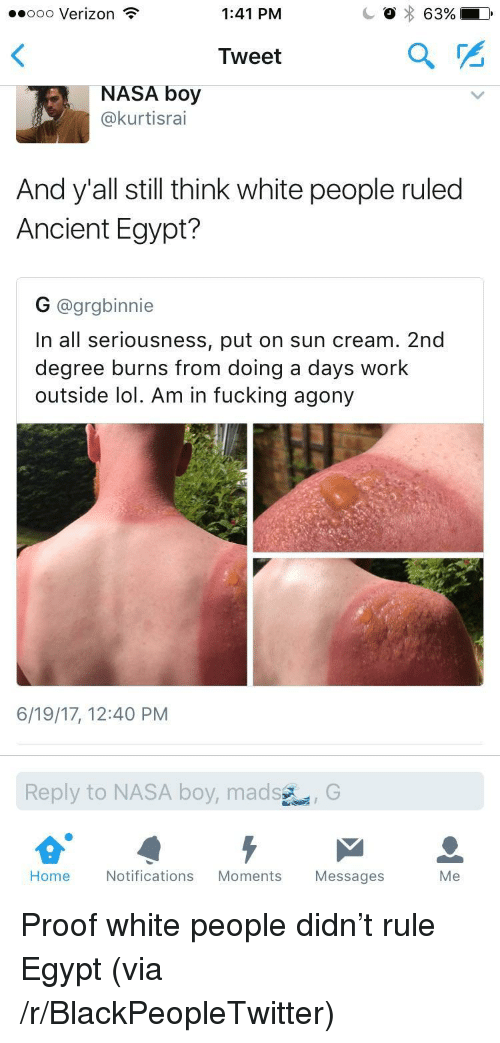ancient egypt: ..ooo Verizon  1:41 PM  Tweet  2  NASA boy  @kurtisrai  And y'all still think white people ruled  Ancient Egypt?  G @grgbinnie  In all seriousness, put on sun cream. 2nd  degree burns from doing a days work  outside lol. Am in fucking agony  6/19/17, 12:40 PM  Reply  to NASA boy,mad  sG  Home  Notifications Moments Messages  Me <p>Proof white people didn&rsquo;t rule Egypt (via /r/BlackPeopleTwitter)</p>