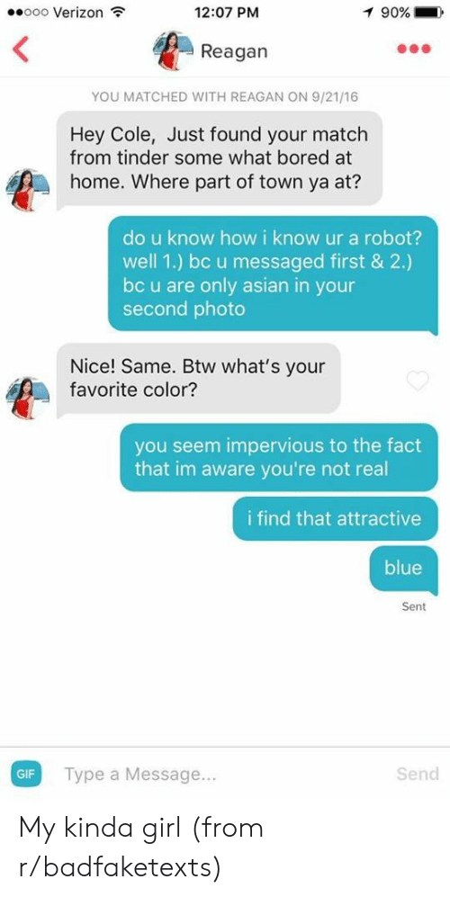 My Kinda: ooo Verizon  12:07 PM  90%  Reagan  YOU MATCHED WITH REAGAN ON 9/21/16  Hey Cole, Just found your match  from tinder some what bored at  home. Where part of town ya at?  do u know how i know ur a robot?  well 1.) bc u messaged first & 2.)  bc u are only asian in your  second photo  Nice! Same. Btw what's your  favorite color?  you seem impervious to the fact  that im aware you're not real  i find that attractive  blue  Sent  GIF  Type a Message...  Send My kinda girl (from r/badfaketexts)