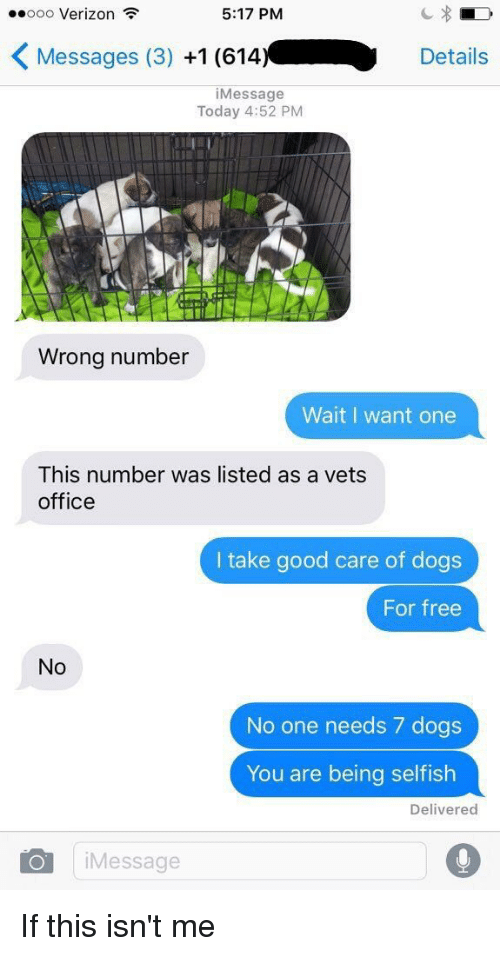 Offical: ooo Verizon  5:17 PM  K Messages (3)  +1 (614.  Details  i Message  Today 4:52 PM  Wrong number  Wait I want one  This number was listed as a vets  office  I take good care of dogs  For free  No  No one needs 7 dogs  You are being selfish  Delivered  Oil Message If this isn't me
