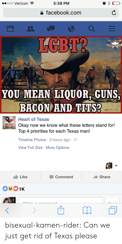 Kamen Rider: ..ooo Verizon  5:38 PM  a facebook.com  LGBT?  YOU MEAN IQUOR GUNS  BACON AND TITS?  Heart of Texas  ARTOkay now we know what these letters stand for!  Top 4 priorities for each Texas man!  Timeline Photos 3 hours ago  View Full Size More Options  Like  Comment  Share bisexual-kamen-rider:  Can we just get rid of Texas please
