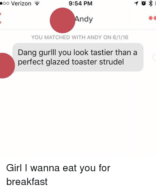 toaster strudel: ooo Verizon  9:54 PM  ndy  YOU MATCHED WITH ANDY ON 6/1/16  Dang gurlll you look tastier than a  perfect glazed toaster strudel Girl I wanna eat you for breakfast