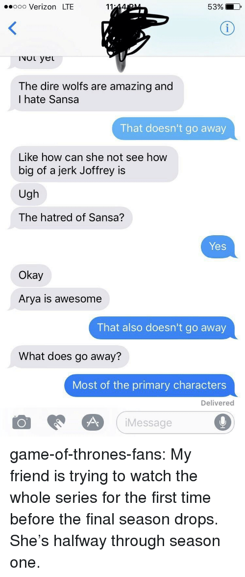 Halfway Through: ooo Verizon LTE  53% i  INOL yet  The dire wolfs are amazing and  I hate Sansa  That doesn't go away  Like how can she not see how  big of a jerk Joffrey is  Ugh  The hatred of Sansa?  Yes  Okay  Arya is awesome  That also doesn't go away  What does go away?  Most of the primary characters  Delivered  iMessage game-of-thrones-fans:  My friend is trying to watch the whole series for the first time before the final season drops. She's halfway through season one.