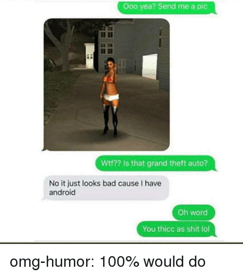 Wtf Is That: Ooo yea? Send me a pic  Wtf?? Is that grand theft auto?  No it just looks bad cause I have  android  Oh word  You thicc as shit lol omg-humor:  100% would do