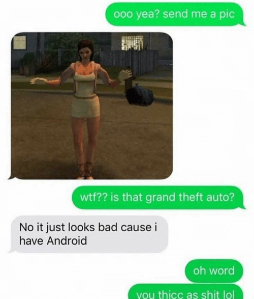 Android, Bad, and Lol: ooo yea? send me a pic  wtf?? is that grand theft auto?  No it just looks bad cause i  have Android  oh word  you thicc as shit lol