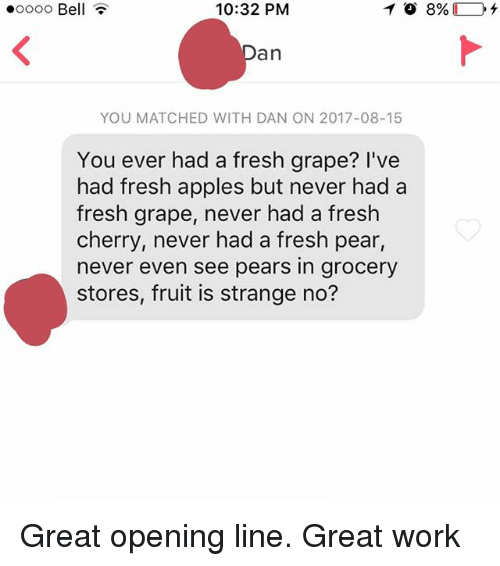 Pears: .oooo Bell  10:32 PM  an  YOU MATCHED WITH DAN ON 2017-08-15  You ever had a fresh grape? I've  had fresh apples but never had a  fresh grape, never had a fresh  cherry, never had a fresh pear  never even see pears in grocery  stores, fruit is strange no? Great opening line. Great work