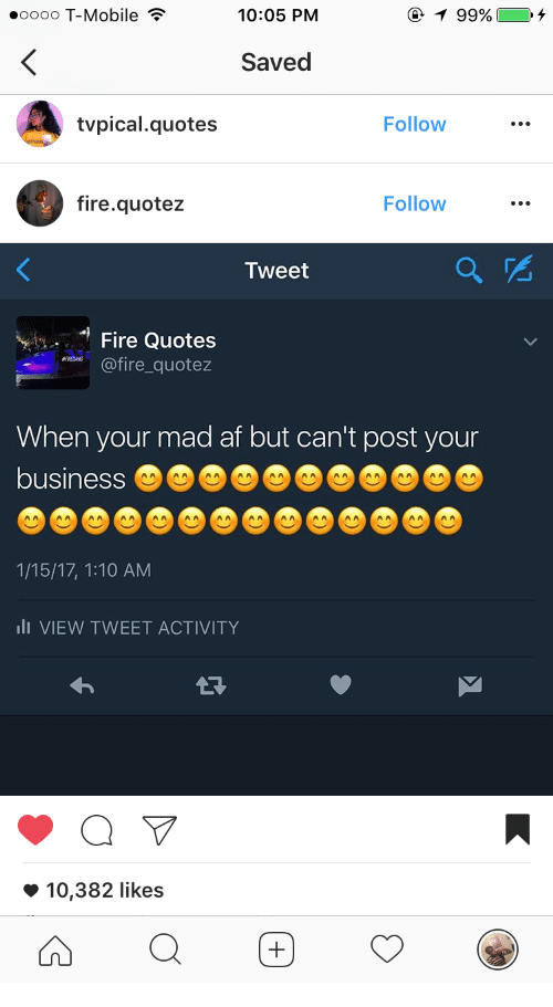 Af, Fire, and T-Mobile: .oooo T-Mobile ?  10:05 PM  Saved  tvpical.quotes  Follow  fire.quotez  Follow  Tweet  e Quotess  ire quotez  When your mad af but can't post your  business  1/15/17, 1:10 AM  i VIEW TWEET ACTIVITY  10,382 likes