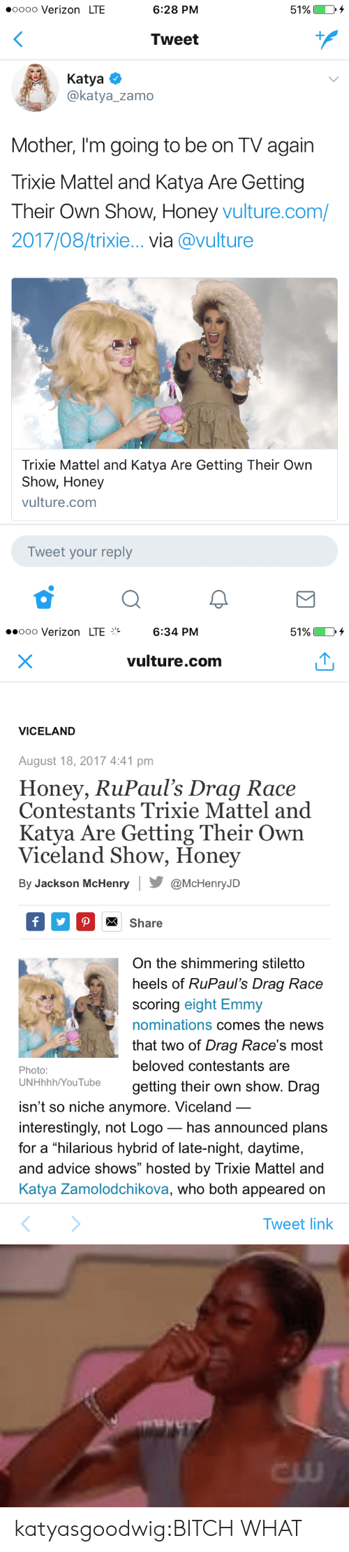 """Vulture: oooo Verizon LTE  6:28 PM  51%)  Tweet  Katya  @katya_zamo  Mother, I'm going to be on TV again  Trixie Mattel and Katya Are Gettingg  Their Own Show, Honey vulture.com/  2017/08/trixie... via @vulture  Trixie Mattel and Katya Are Getting Their Own  Show, Honey  vulture.com  Tweet your reply   ..ooo Verizon LTE%  6:34 PM  51%  vulture.com  VICELAND  August 18, 2017 4:41 pm  Honey, RuPaul's Drag Race  Contestants Trixie Mattel and  Katya Are Getting Their Own  Viceland Show, Honey  By Jackson McHenry@McHenryJD  Share  On the shimmering stiletto  heels of RuPaul's Draq Race  scoring eight Emmy  nominations comes the news  that two of Drag Race's most  beloved contestants are  getting their own show. Drag  Photo:  UNHhhh/YouTube  isn't so niche anymore. Viceland  interestingly, not Logo_ has announced plans  for a hilarious hybrid of late-night, daytime,  and advice shows"""" hosted by Trixie Mattel and  Katya Zamolodchikova, who both appeared on  Tweet link   cw katyasgoodwig:BITCH WHAT"""