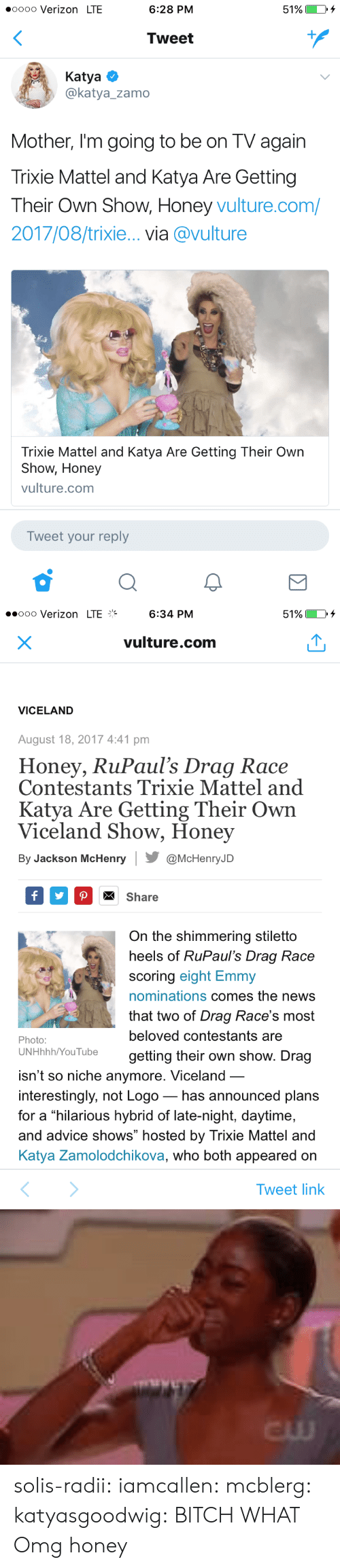 """Vulture: oooo Verizon LTE  6:28 PM  51%)  Tweet  Katya  @katya_zamo  Mother, I'm going to be on TV again  Trixie Mattel and Katya Are Gettingg  Their Own Show, Honey vulture.com/  2017/08/trixie... via @vulture  Trixie Mattel and Katya Are Getting Their Own  Show, Honey  vulture.com  Tweet your reply   ..ooo Verizon LTE%  6:34 PM  51%  vulture.com  VICELAND  August 18, 2017 4:41 pm  Honey, RuPaul's Drag Race  Contestants Trixie Mattel and  Katya Are Getting Their Own  Viceland Show, Honey  By Jackson McHenry@McHenryJD  Share  On the shimmering stiletto  heels of RuPaul's Draq Race  scoring eight Emmy  nominations comes the news  that two of Drag Race's most  beloved contestants are  getting their own show. Drag  Photo:  UNHhhh/YouTube  isn't so niche anymore. Viceland  interestingly, not Logo_ has announced plans  for a hilarious hybrid of late-night, daytime,  and advice shows"""" hosted by Trixie Mattel and  Katya Zamolodchikova, who both appeared on  Tweet link   cw solis-radii:  iamcallen:   mcblerg:  katyasgoodwig: BITCH WHAT  Omg  honey"""