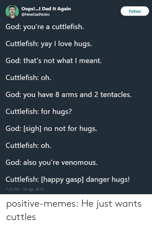 Dad, God, and Love: Oops.! Dad It Again  God: you're a cuttlefish  Cuttlefish: yay I love hugs.  God: that's not what I meant.  Cuttlefish: oh.  God: you have 8 arms and 2 tentacles.  Cuttlefish: for hugs?  God: [sigh] no not for hugs.  Cuttlefish: oh.  God: also you're venomous  Cuttlefish: [happy gasp] danger hugs!  Follow  @NewDadNotes  7:32 PM-16 Apr 2019 positive-memes:  He just wants cuttles