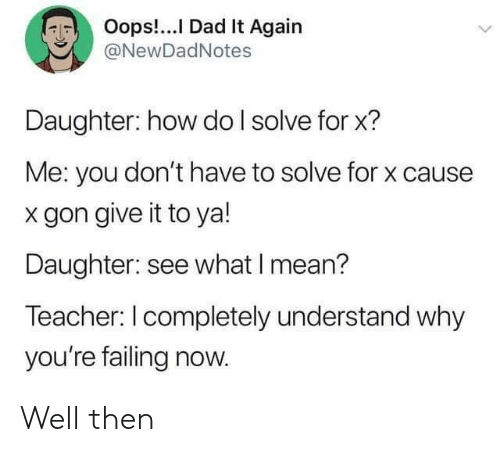 Dad, Teacher, and Mean: Oops!.. Dad It Again  @NewDadNotes  Daughter: how do I solve for x?  Me: you don't have to solve for x cause  gon give it to ya!  Daughter: see what I mean?  Teacher: I completely understand why  you're failing now. Well then
