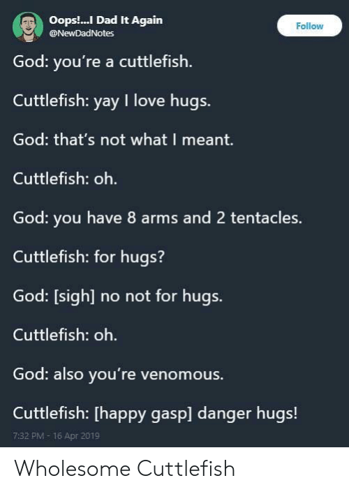 Dad, God, and Love: Oops.. Dad It Again  @NewDadNotes  Follow  God: you're a cuttlefish  Cuttlefish: yay I love hugs.  God: that's not what I meant.  Cuttlefish: oh.  God: you have 8 arms and 2 tentacles.  Cuttlefish: for hugs?  God: [sigh] no not for hugs.  Cuttlefish: oh.  God: also you're venomous.  Cuttlefish: [happy gasp] danger hugs!  7:32 PM- 16 Apr 2019 Wholesome Cuttlefish