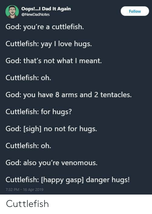 Dad, God, and Love: Oops.. Dad It Again  @NewDadNotes  Follow  God: you're a cuttlefish  Cuttlefish: yay I love hugs.  God: that's not what I meant.  Cuttlefish: oh.  God: you have 8 arms and 2 tentacles.  Cuttlefish: for hugs?  God: [sigh] no not for hugs.  Cuttlefish: oh.  God: also you're venomous.  Cuttlefish: [happy gasp] danger hugs!  7:32 PM- 16 Apr 2019 Cuttlefish