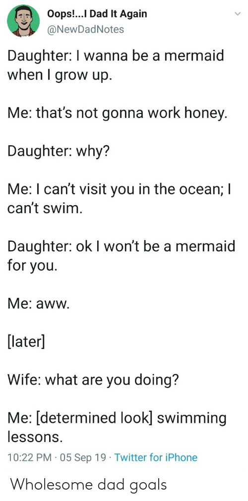 Aww, Dad, and Goals: Oops!..I Dad It Again  @NewDadNotes  Daughter: I wanna be a mermaid  when I grow up.  Me: that's not gonna work honey.  Daughter: why?  Me: I can't visit you in the ocean; I  can't swim  Daughter: ok I won't be a mermaid  for you  Me: aww.  [later]  Wife: what are you doing?  Me: [determined look] swimming  lessons.  10:22 PM 05 Sep 19 Twitter for iPhone Wholesome dad goals