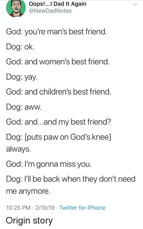 gonna miss you: Oops!...I Dad It Again  NewDadNotes  God: you're man's best friend.  Dog: ok.  God: and women's best friend.  Dog: yay.  God: and children's best friend  Dog: aww.  God: and...and my best friend?  Dog: [puts paw on God's knee]  always.  God: I'm gonna miss you  Dog: I'll be back when they don't need  me anymore.  10:25 PM 2/19/19 Twitter for iPhone Origin story