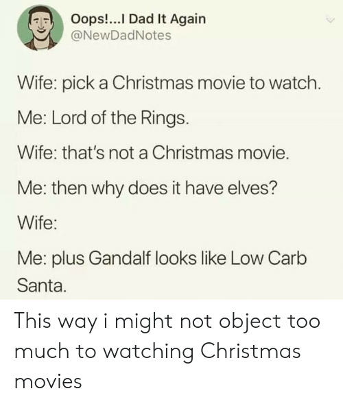 Christmas, Dad, and Gandalf: Oops!...I Dad It Again  @NewDadNotes  Wife: pick a Christmas movie to watch.  Me: Lord of the Rings.  Wife: that's not a Christmas movie.  Me: then why does it have elves?  Wife:  Me: plus Gandalf looks like Low Carb  Santa. This way i might not object too much to watching Christmas movies