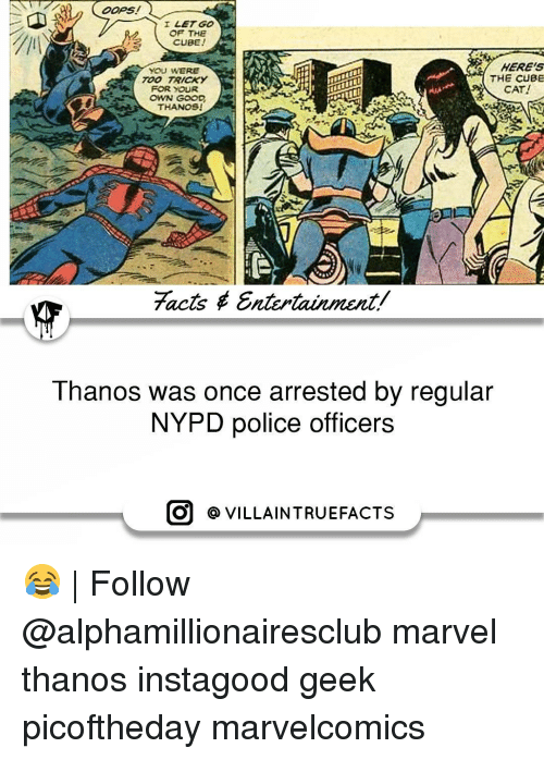 marvel thanos: OOPS  I LET GO  OF THE  CUBE!  HERES  YOU WERE  THE CUBE  TOO TRICKY  CAT!  FOR YOUR  OWN GOOD  THANOSI  7acts Entertainment/  Thanos was once arrested by regular  NYPD police officers  O VILLAIN TRUEFACTS 😂 | Follow @alphamillionairesclub marvel thanos instagood geek picoftheday marvelcomics