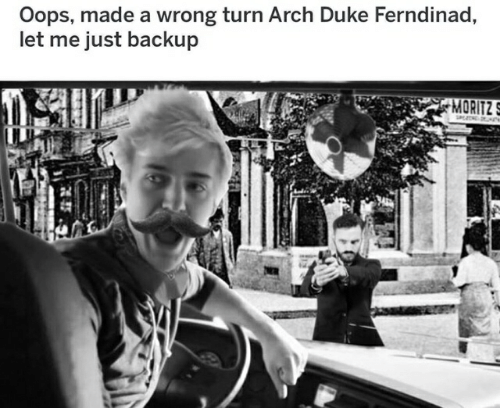 Duke, Arch, and Wrong Turn: Oops, made a wrong turn Arch Duke Ferndinad,  let me just backup  MORITZ  i*