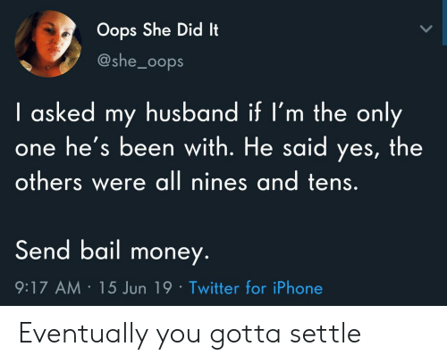 bail: Oops She Did It  @she_0ops  I asked my husband if I'm the only  he's been with. He said yes, the  others were all nines and tens.  Send bail money.  9:17 AM 15 Jun 19 Twitter for iPhone Eventually you gotta settle