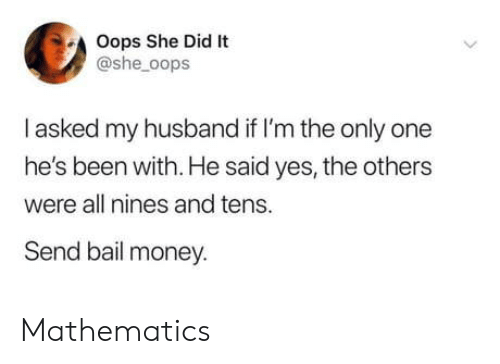 Im The: Oops She Did It  @she_oops  I asked my husband if I'm the only one  he's been with. He said yes, the others  were all nines and tens.  Send bail money. Mathematics