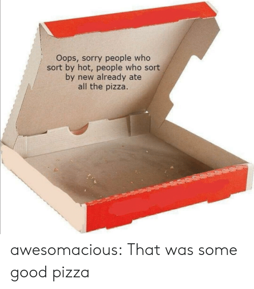 Ate: Oops, sorry people who  sort by hot, people who sort  by new already ate  all the pizza. awesomacious:  That was some good pizza