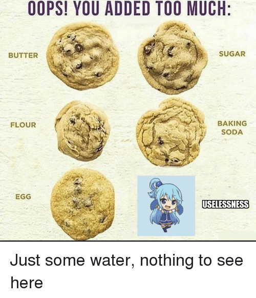 Anime, Soda, and Too Much: OOPS! YOU ADDED TOO MUCH  BUTTER  SUGAR  BAKING  SODA  FLOUR  EGG  USELESSNESS