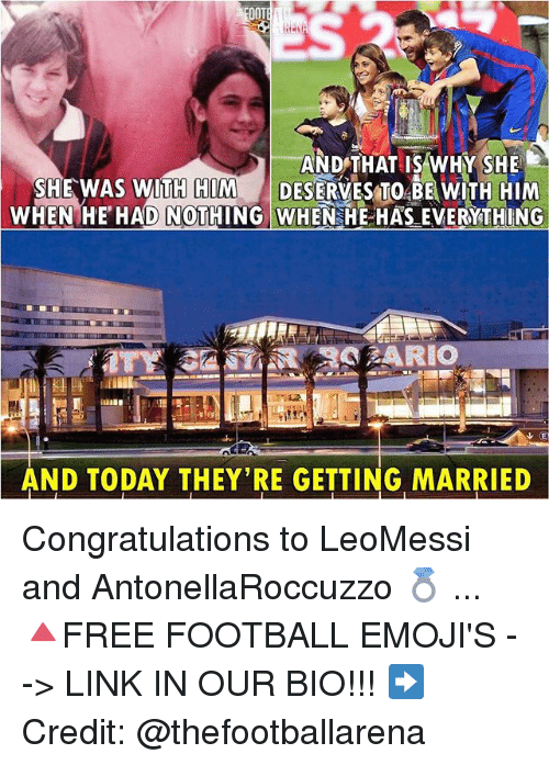 Ooting: OOT  AND THAT IS WHY SHE  SHE WAS WIT DESERVESTO BEWITH HIM  WHEN HE HAD NOTHING WHEN HE HAS EVERYTHING  H HIM  AND TODAY THEY'RE GETTING MARRIED Congratulations to LeoMessi and AntonellaRoccuzzo 💍 ... 🔺FREE FOOTBALL EMOJI'S --> LINK IN OUR BIO!!! ➡️Credit: @thefootballarena