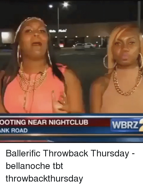 Ooting: OOTING NEAR NIGHTCLUB  WBRZ  NK ROAD Ballerific Throwback Thursday - bellanoche tbt throwbackthursday