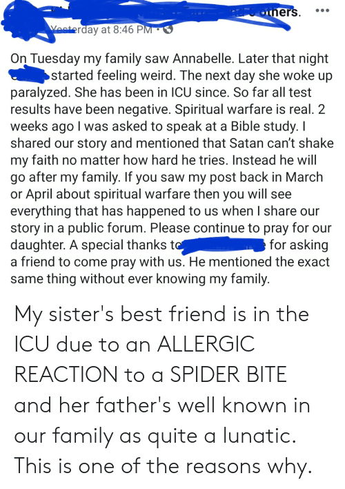 Faith No: OP6others.  Yesterday at 8:46 PM  On Tuesday my family saw Annabelle. Later that night  started feeling weird. The next day she woke up  paralyzed. She has been in ICU since. So far all test  results have been negative. Spiritual warfare is real. 2  weeks ago I was asked to speak at a Bible study. I  shared our story and mentioned that Satan can't shake  my faith no matter how hard he tries. Instead he will  go after my family. If you saw my post back in March  or April about spiritual warfare then you will see  everything that has happened to us when I share our  story in a public forum. Please continue to pray for our  daughter. A special thanks to  a friend to come pray with us. He mentioned the exact  same thing without ever knowing my family.  for asking My sister's best friend is in the ICU due to an ALLERGIC REACTION to a SPIDER BITE and her father's well known in our family as quite a lunatic. This is one of the reasons why.