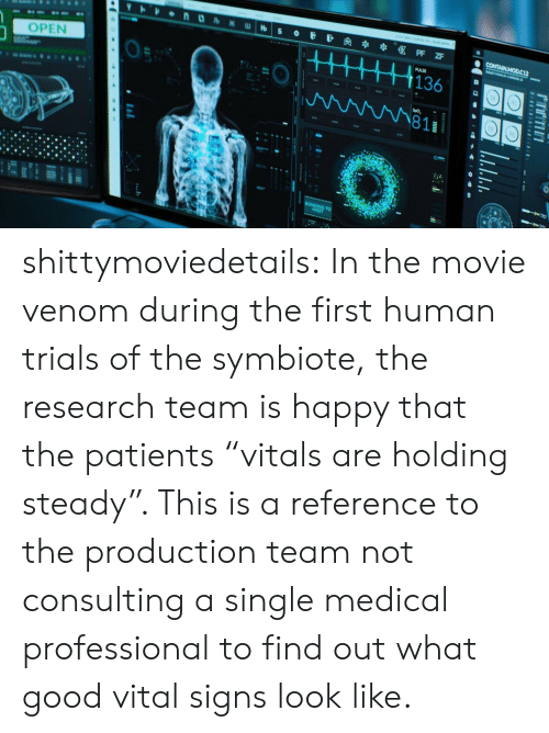 """Patients: OPEN  0  1363  811  18 shittymoviedetails:  In the movie venom during the first human trials of the symbiote, the research team is happy that the patients """"vitals are holding steady"""". This is a reference to the production team not consulting a single medical professional to find out what good vital signs look like."""
