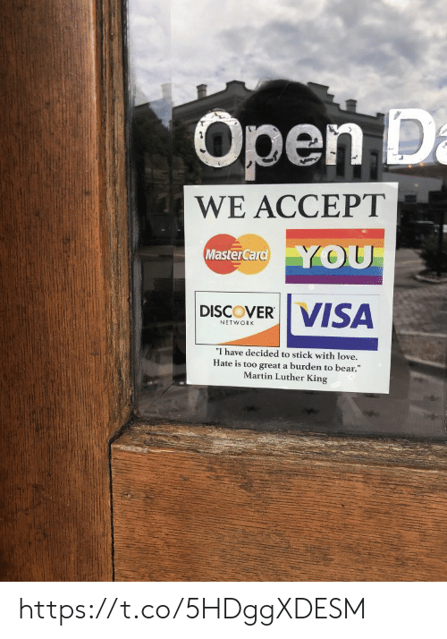 "Love, Martin, and MasterCard: Open D  a  WE ACCEPT  YOU  MasterCard  VISA  DISCOVER  NETWORK  ""I have decided to stick with love.  Hate is too great a burden to bear.""  Martin Luther King https://t.co/5HDggXDESM"