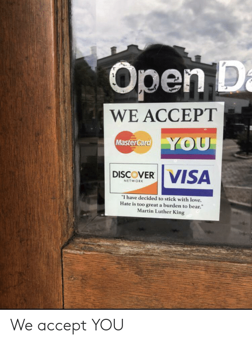visa: Open D  WE ACCEPT  Master Card YOU  DISCOVER VISA  NETWORK  I have decided to stick with love.  Hate is too great a burden to bear.  Martin Luther King We accept YOU
