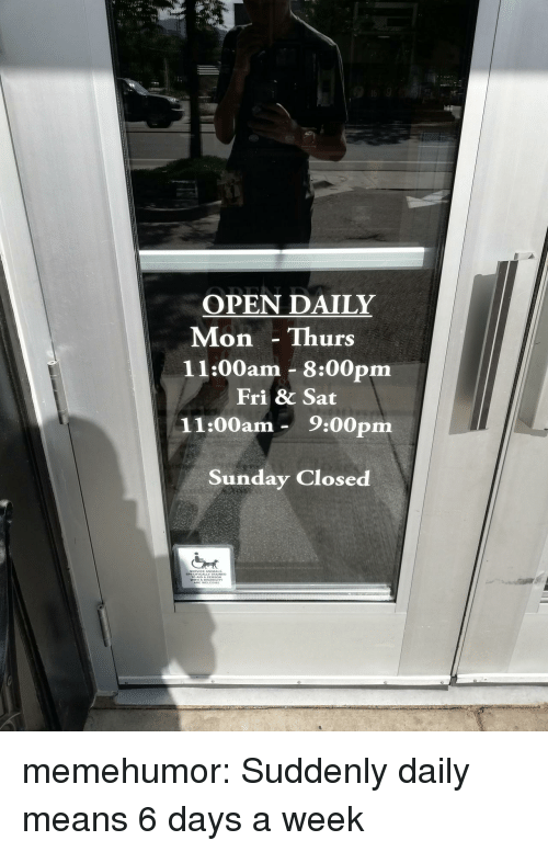 Tumblr, Blog, and Http: OPEN DAILY  Mon Thurs  11:00am 8:00pm  Fri & Sat  11:00am- 9:00pm  Sunday Closed  SERVICE ANIMA  SPECIFICALLY TRAINED  E WELCOME memehumor:  Suddenly daily means 6 days a week
