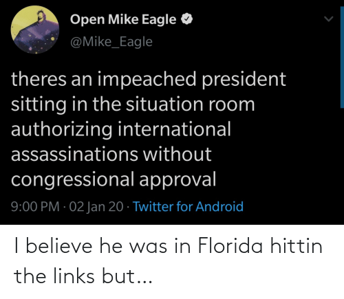 Android: Open Mike Eagle  @Mike_Eagle  theres an impeached president  sitting in the situation room  authorizing international  assassinations without  congressional approval  9:00 PM · 02 Jan 20 · Twitter for Android I believe he was in Florida hittin the links but…