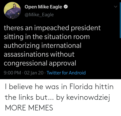 Android: Open Mike Eagle  @Mike_Eagle  theres an impeached president  sitting in the situation room  authorizing international  assassinations without  congressional approval  9:00 PM · 02 Jan 20 · Twitter for Android I believe he was in Florida hittin the links but… by kevinowdziej MORE MEMES