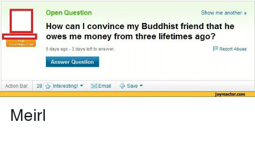 buddhist: Open Question  How can I convince my Buddhist friend that he  owes me money from three lifetimes ago?  5 days ago 3 days left to answer.  Show me another»  P Report Abuse  Answer Question  Action Bar:  28  Interesting! ▼  図Email  + Save ▼  jovreactor.com Meirl