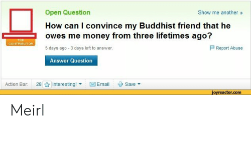 buddhist: Open Question  How can I convince my Buddhist friend that he  owes me money from three lifetimes ago?  5 days ago 3 days left to answer.  Show me another»  P Report Abuse  Answer Question  Action Bar:  28 ☆ Interesting! ▼  図Email  + Save ▼  jovreactor.com Meirl