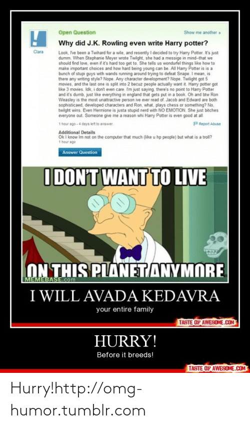 memebase: Open Question  Show me another »  Why did J.K. Rowling even write Harry potter?  Look, Ive been a Twihard for a wile, and resently I decided to try Harry Potter. It's just  dumm. When Stephanie Meyer wrote Twilght, she had a messige in mind-that we  should find love, even if it's hard too get to. She tells us wondurfel things like how to  make important choices and how hard being young can be. All Harry Potter is is a  bunch of stupi guys with wands running around trying to defeat Snape. I mean, is  there any writing style? Nope. Any character development? Nope. Twilight got 5  movies, and the last one is split into 2 becuz people actually want it. Harry potter got  like 3 movies. Idk, i don't even care. Im just saying, there's no point to Harry Potter  and it's dumb, just like everything in england that gets put in a book. Oh and btw Ron  Weasley is the most unattractive person ive ever read of. Jacob and Edward are both  sophisticaed, developed characters and Ron, what, plays chess or something? No,  twilght wins. Even Hermione is justa stupid nerd with NO EMOTION. She just bitches  everyone out. Someone give me a reason whi Harry Potter is even good at all  1 hour ago - 4 days left to answer.  Clara  P Report Abuse  Additional Details  Ok I know Im not on the computer that much (like u hp people) but what is a troll?  1 hour ago  Answer Question  I DON'T WANT TO LIVE  ON THIS PLANETANYMORE  MEMEBASE.com  I WILL AVADA KEDAVRA  your entire family  TASTE OF AWESOME.COM  HURRY!  Before it breeds!  TASTE OF AWESOME.COM Hurry!http://omg-humor.tumblr.com