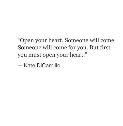 """Heart, Open, and Will: """"Open your heart. Someone will come.  Someone will come for you. But first  you must open your heart.""""  93  Kate DiCamillo"""