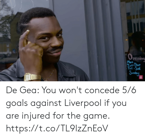 You Wont: (OPEnIing  Mon  Tue-Thue  Tri-Sal  Sunday De Gea: You won't concede 5/6 goals against Liverpool if you are injured for the game. https://t.co/TL9lzZnEoV