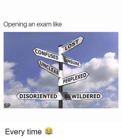 disoriented: Opening an exam like  CONFUSED  NSURE  PERPLEXED  DISORIENTED BEWILDERED  SP Every time 😂