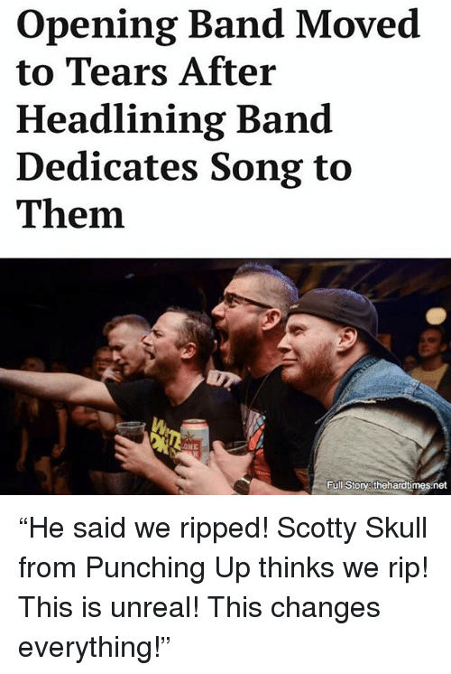"""Memes, Skull, and Band: opening Band Moved  to Tears After  Headlining Band  Dedicates Song to  Them.  NE  Full Story thehardtimes net """"He said we ripped! Scotty Skull from Punching Up thinks we rip! This is unreal! This changes everything!"""""""