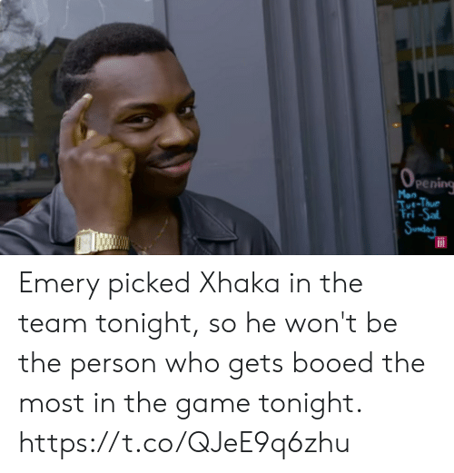 Memes, The Game, and Game: OPEning  Mon  Tue-Thue  Tri -Sal  Sunday Emery picked Xhaka in the team tonight, so he won't be the person who gets booed the most in the game tonight. https://t.co/QJeE9q6zhu