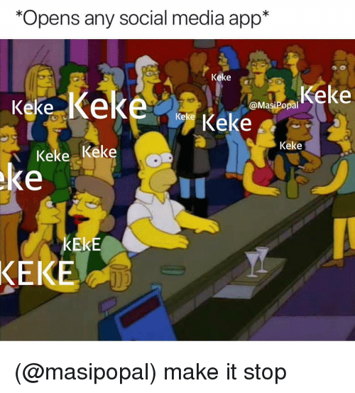 Social Media, Dank Memes, and Media: *Opens any social media app*  Keke e  ke  kere Keke  @MasiPopal  Keke  Keke  Keke Keke  ke  KEKE  KEKE (@masipopal) make it stop