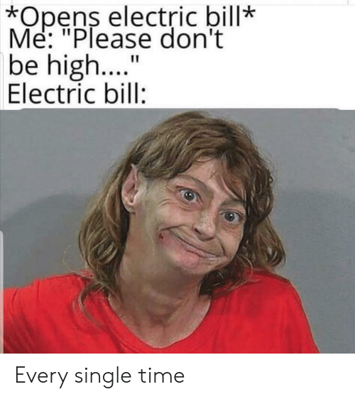 "Me Please: *Opens electric bill*  Me: ""Please don't  be high..  Electric bill:  11 Every single time"