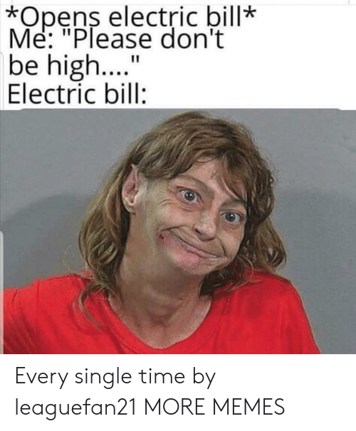 "Me Please: *Opens electric bill*  Me: ""Please don't  be high..  Electric bill:  11 Every single time by leaguefan21 MORE MEMES"