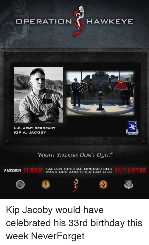 """Kip: OPERATION HAWKEYE  U B. ARMY SERGEANT  KIP A. JACOBY  """"NIGHT STALKERS DON'T QUIT!""""  TO HONOR  11 BEYOND  FALLEN SPECIAL OPERATIONS  A MISSION  WARRIORS AND THEIR FAMILIES Kip Jacoby would have celebrated his 33rd birthday this week NeverForget"""